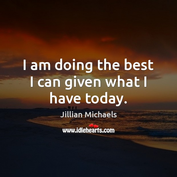 I am doing the best I can given what I have today. Jillian Michaels Picture Quote