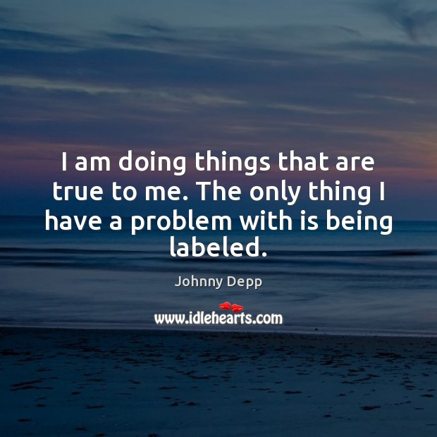 I am doing things that are true to me. The only thing Johnny Depp Picture Quote