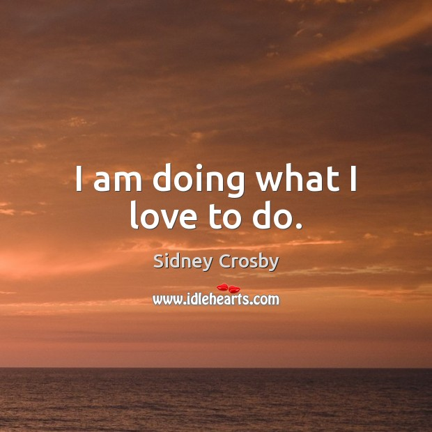 I am doing what I love to do. Sidney Crosby Picture Quote