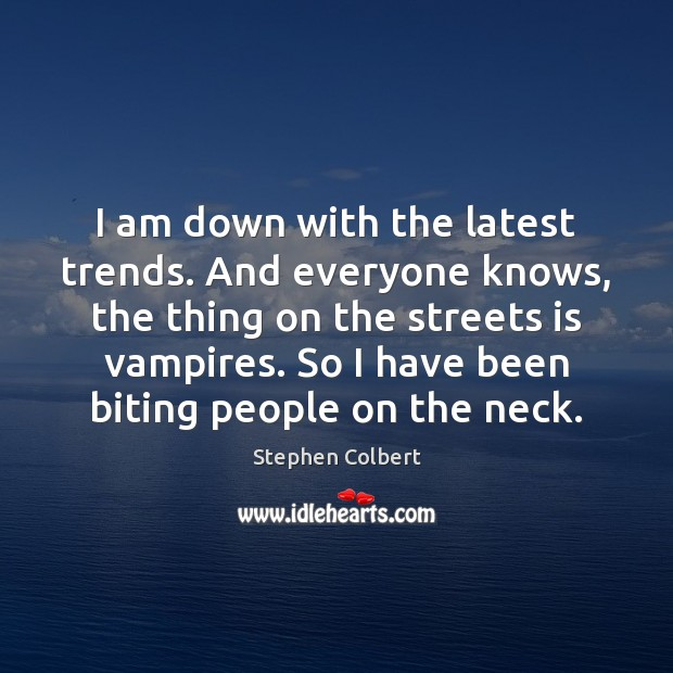 I am down with the latest trends. And everyone knows, the thing Stephen Colbert Picture Quote
