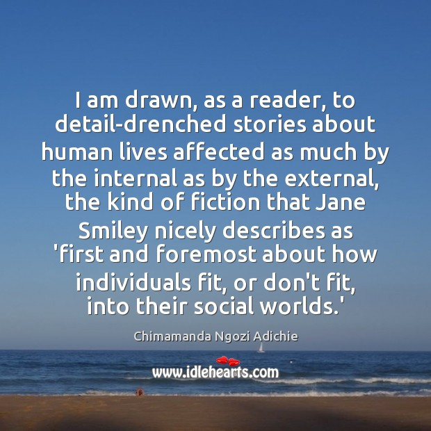 I am drawn, as a reader, to detail-drenched stories about human lives Image