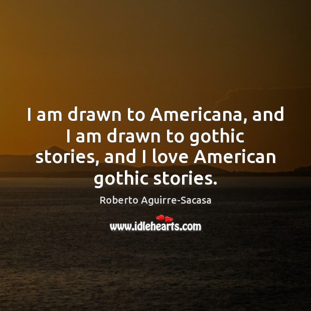 Image, I am drawn to Americana, and I am drawn to gothic stories,