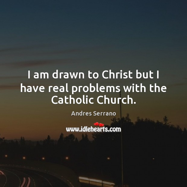 Image, I am drawn to Christ but I have real problems with the Catholic Church.