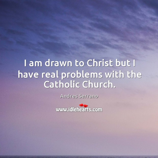 I am drawn to christ but I have real problems with the catholic church. Image