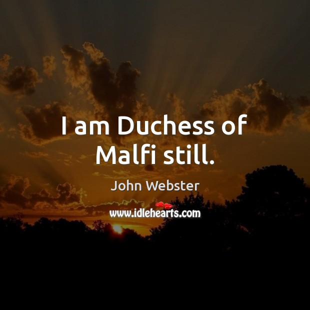 I am Duchess of Malfi still. John Webster Picture Quote