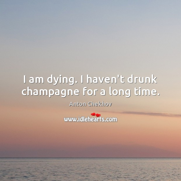 Image, I am dying. I haven't drunk champagne for a long time.