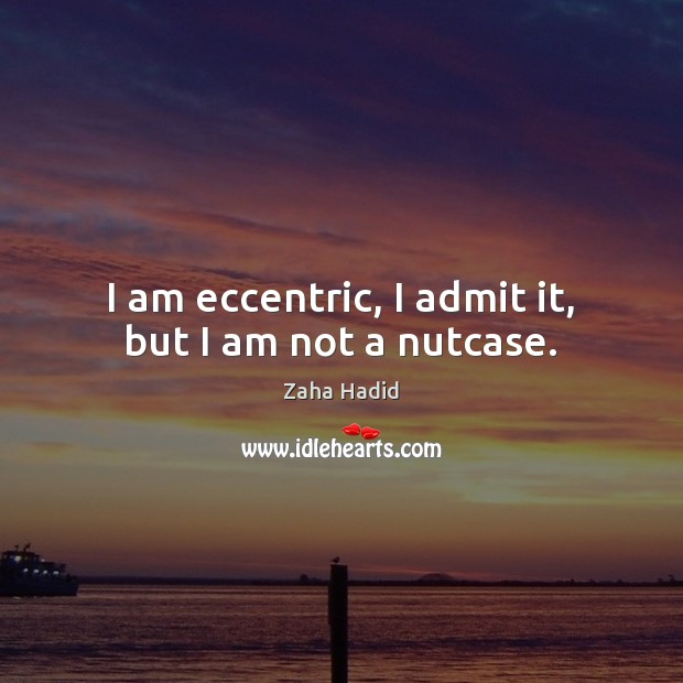 I am eccentric, I admit it, but I am not a nutcase. Zaha Hadid Picture Quote