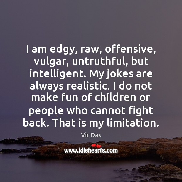 I am edgy, raw, offensive, vulgar, untruthful, but intelligent. My jokes are Vir Das Picture Quote