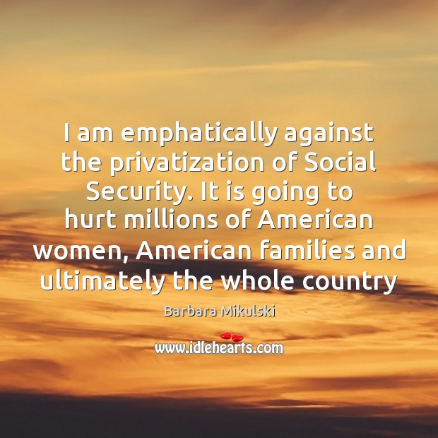 I am emphatically against the privatization of Social Security. It is going Barbara Mikulski Picture Quote