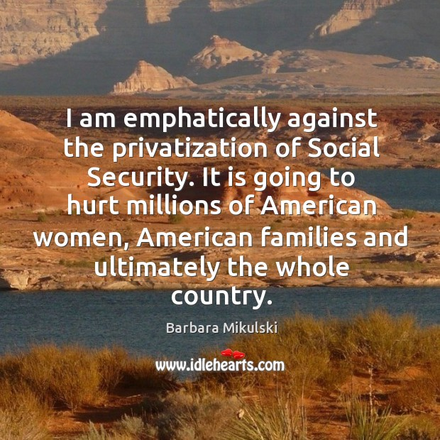 I am emphatically against the privatization of social security. Barbara Mikulski Picture Quote