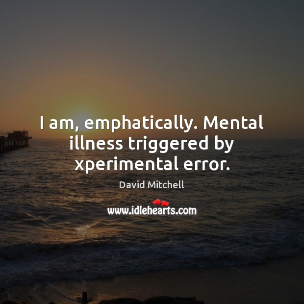I am, emphatically. Mental illness triggered by xperimental error. Image