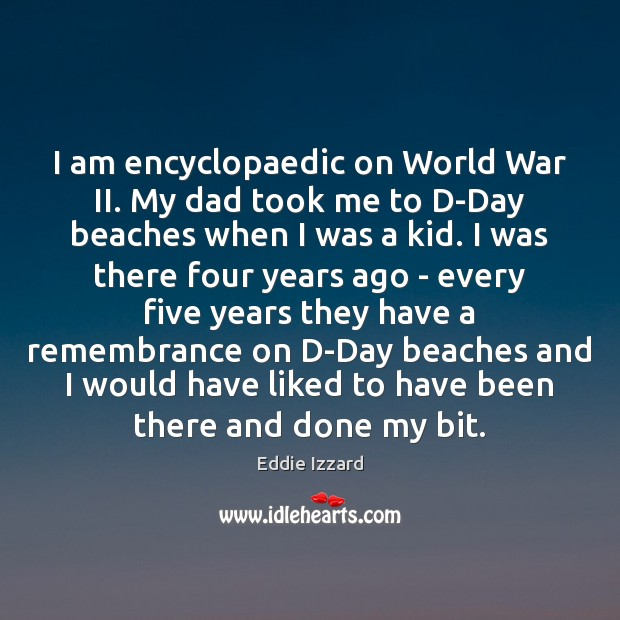 I am encyclopaedic on World War II. My dad took me to Eddie Izzard Picture Quote