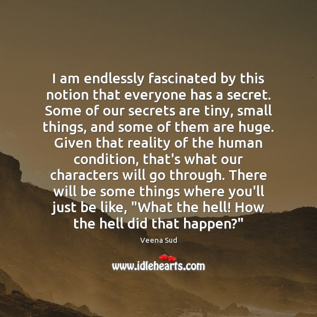 I am endlessly fascinated by this notion that everyone has a secret. Veena Sud Picture Quote