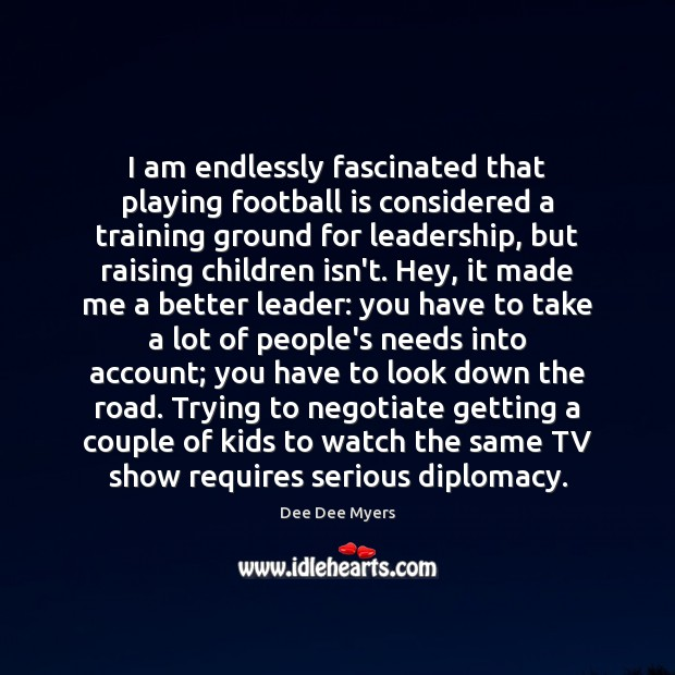 I am endlessly fascinated that playing football is considered a training ground Football Quotes Image