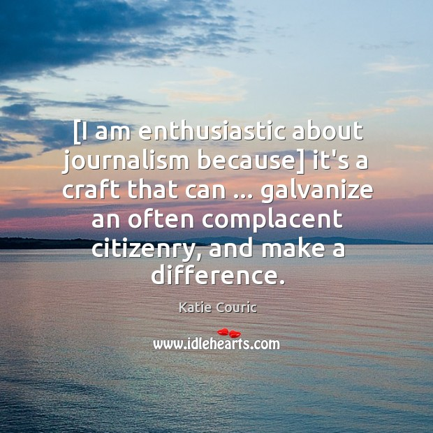 [I am enthusiastic about journalism because] it's a craft that can … galvanize Katie Couric Picture Quote