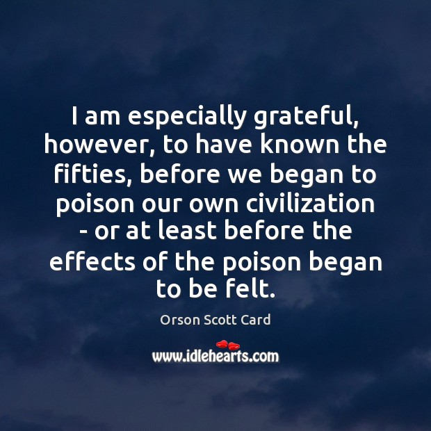 I am especially grateful, however, to have known the fifties, before we Orson Scott Card Picture Quote
