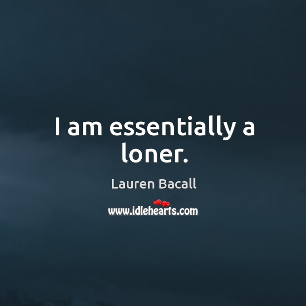 Image, I am essentially a loner.