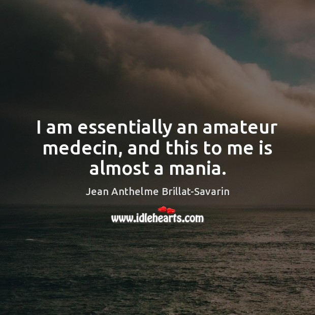 Image, I am essentially an amateur medecin, and this to me is almost a mania.
