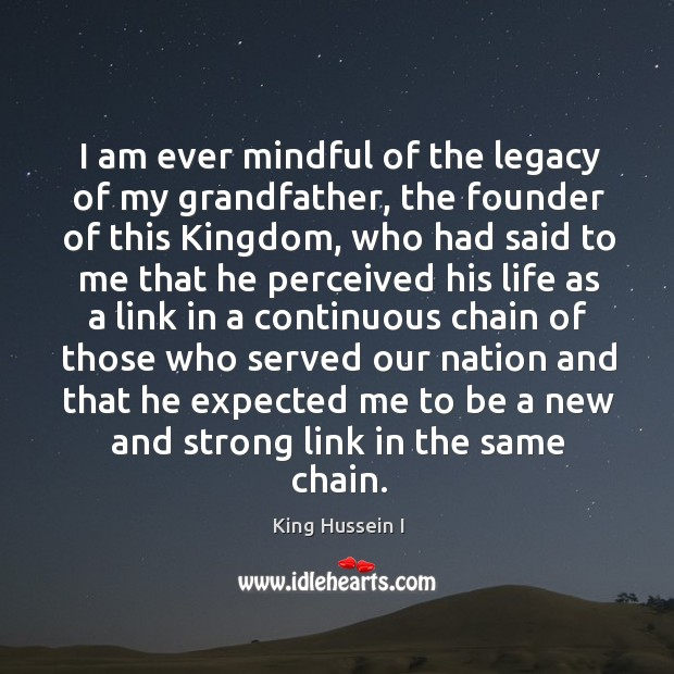 I am ever mindful of the legacy of my grandfather, the founder of this kingdom King Hussein I Picture Quote