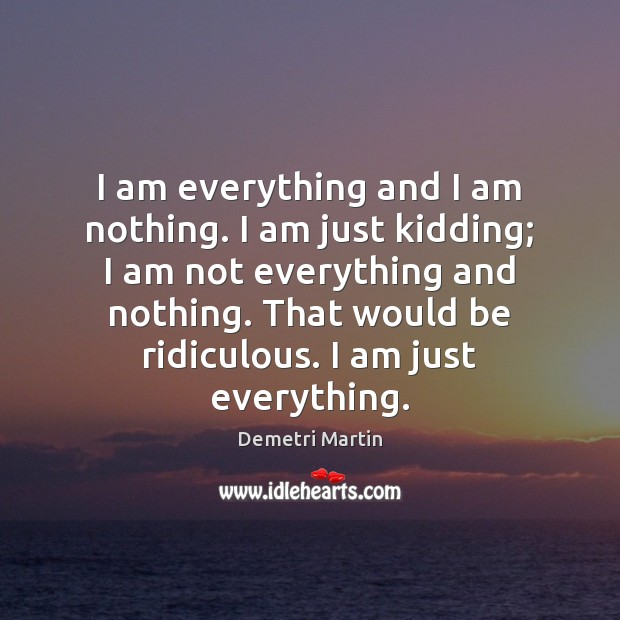 I am everything and I am nothing. I am just kidding; I Demetri Martin Picture Quote