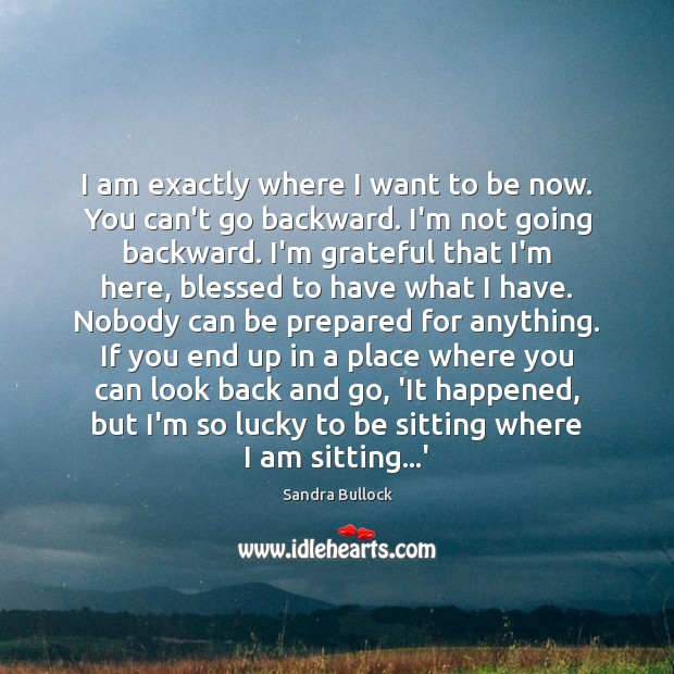 I am exactly where I want to be now. You can't go Sandra Bullock Picture Quote
