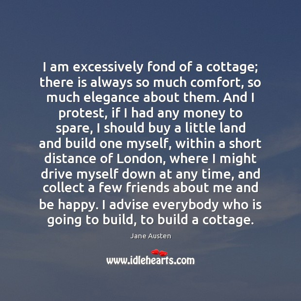 I am excessively fond of a cottage; there is always so much Jane Austen Picture Quote