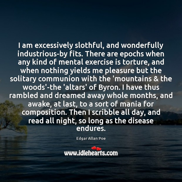 I am excessively slothful, and wonderfully industrious-by fits. There are epochs when Edgar Allan Poe Picture Quote