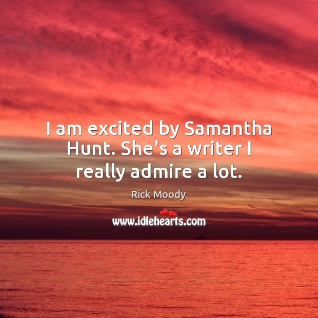I am excited by Samantha Hunt. She's a writer I really admire a lot. Rick Moody Picture Quote