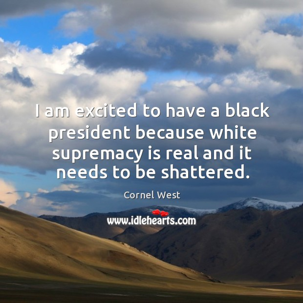 Image, I am excited to have a black president because white supremacy is real and it needs to be shattered.
