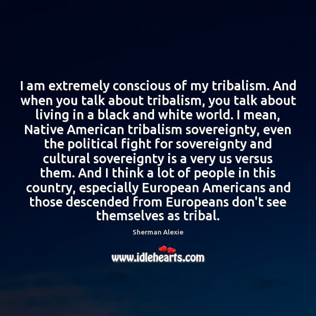 I am extremely conscious of my tribalism. And when you talk about Sherman Alexie Picture Quote