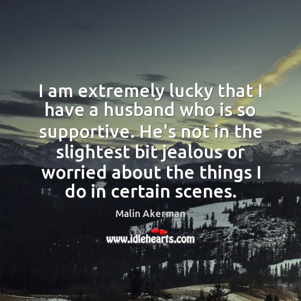 I am extremely lucky that I have a husband who is so Malin Akerman Picture Quote