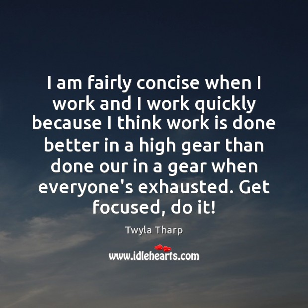 I am fairly concise when I work and I work quickly because Twyla Tharp Picture Quote