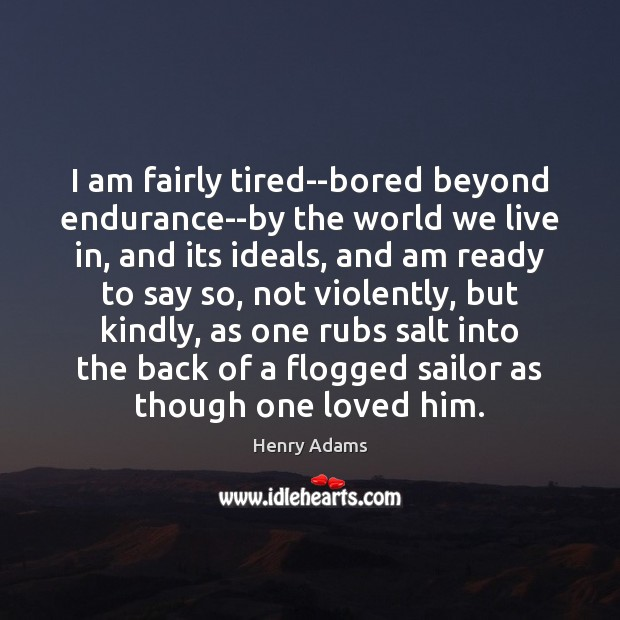I am fairly tired–bored beyond endurance–by the world we live in, and Henry Adams Picture Quote