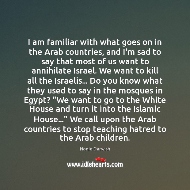 Image, I am familiar with what goes on in the Arab countries, and
