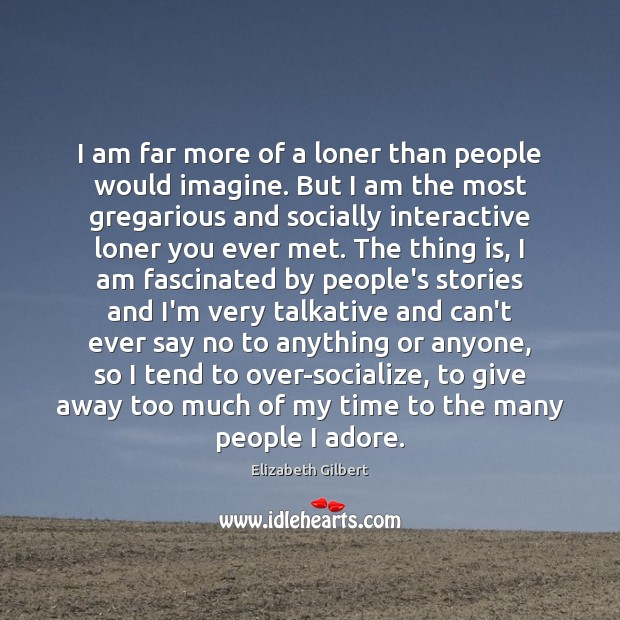 I am far more of a loner than people would imagine. But Elizabeth Gilbert Picture Quote