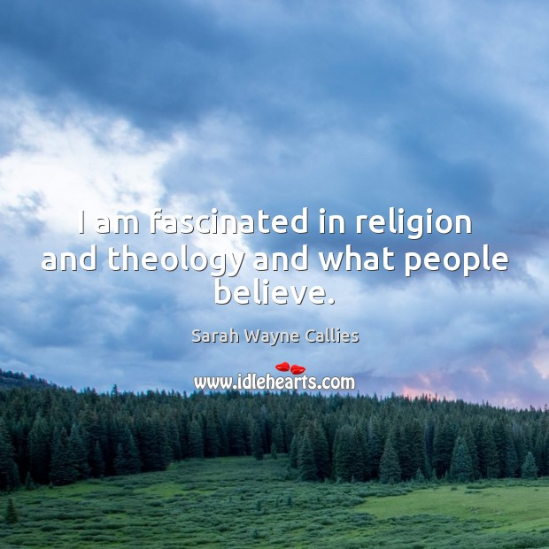 Image, I am fascinated in religion and theology and what people believe.