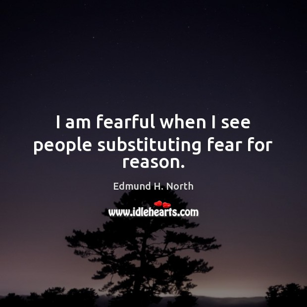 I am fearful when I see people substituting fear for reason. Image