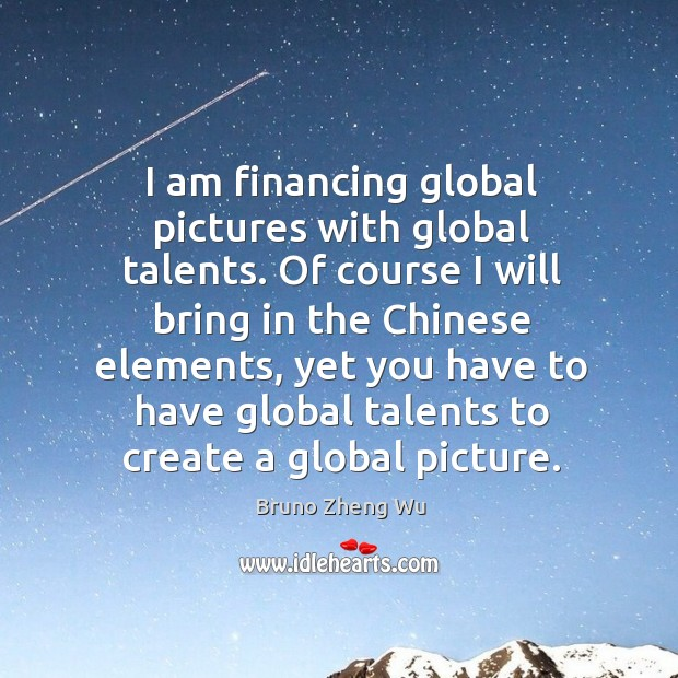Image, I am financing global pictures with global talents. Of course I will