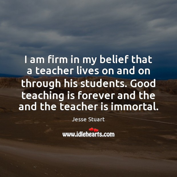 I am firm in my belief that a teacher lives on and Teacher Quotes Image
