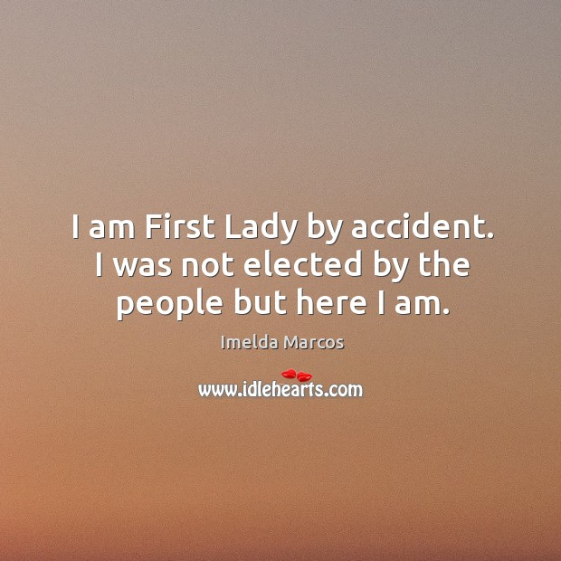 I am first lady by accident. I was not elected by the people but here I am. Image