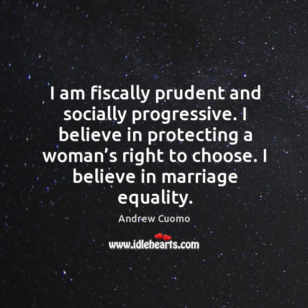 I am fiscally prudent and socially progressive. I believe in protecting a woman's right to choose. Andrew Cuomo Picture Quote