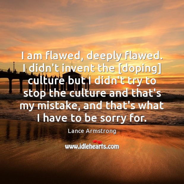 I am flawed, deeply flawed. I didn't invent the [doping] culture but Image
