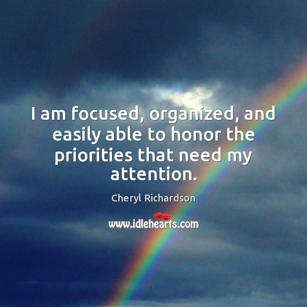 I am focused, organized, and easily able to honor the priorities that need my attention. Cheryl Richardson Picture Quote
