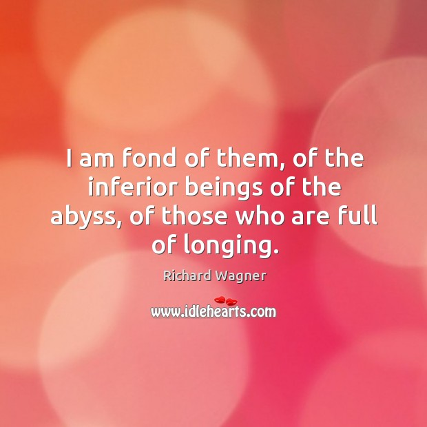 I am fond of them, of the inferior beings of the abyss, of those who are full of longing. Richard Wagner Picture Quote