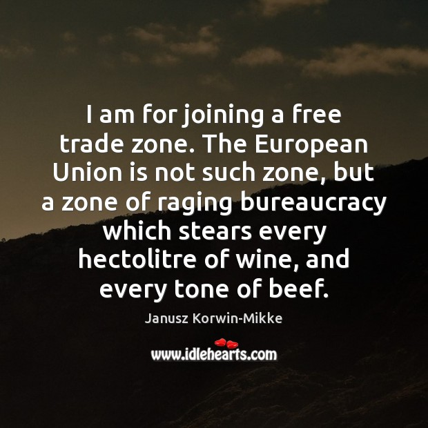 I am for joining a free trade zone. The European Union is Janusz Korwin-Mikke Picture Quote