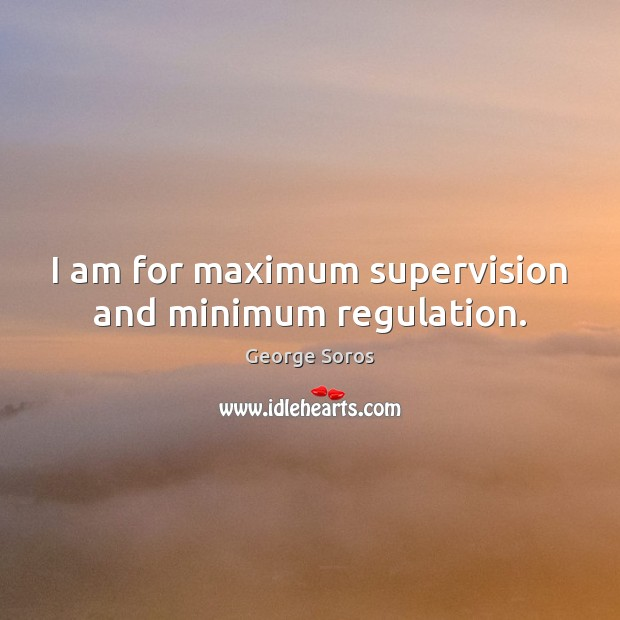 I am for maximum supervision and minimum regulation. George Soros Picture Quote