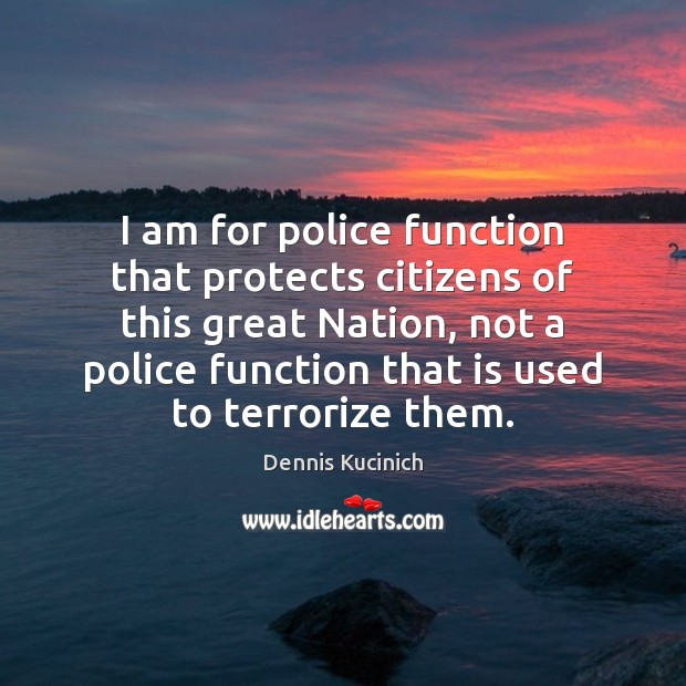 I am for police function that protects citizens of this great Nation, Dennis Kucinich Picture Quote