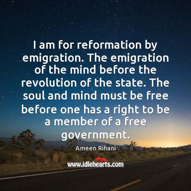 I am for reformation by emigration. The emigration of the mind before Ameen Rihani Picture Quote