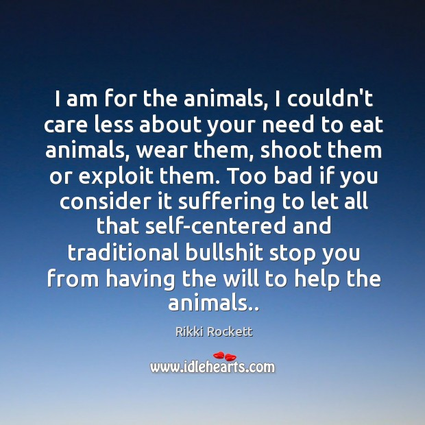 I am for the animals, I couldn't care less about your need Image