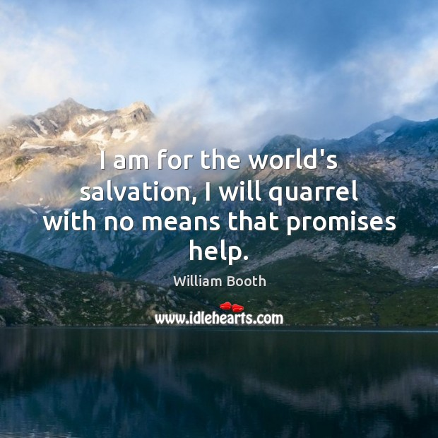 I am for the world's salvation, I will quarrel with no means that promises help. Image